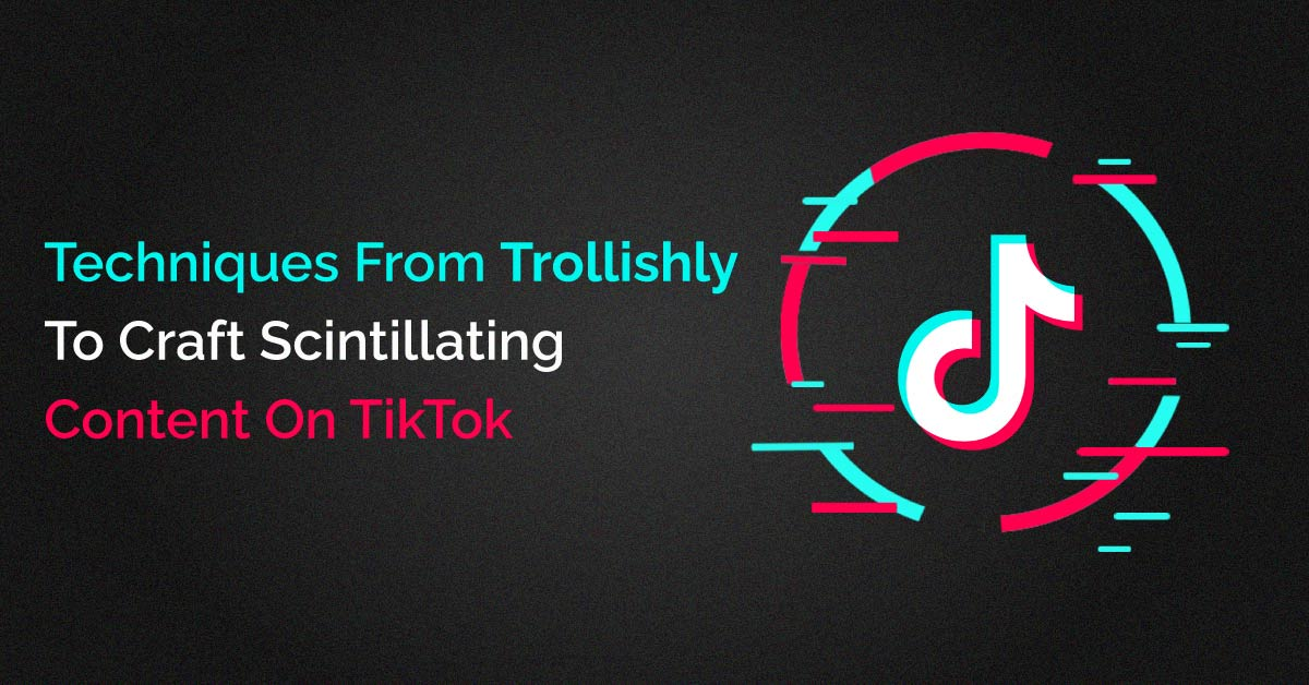 Trollishly Techniques To Craft Scintillating Content On TikTok